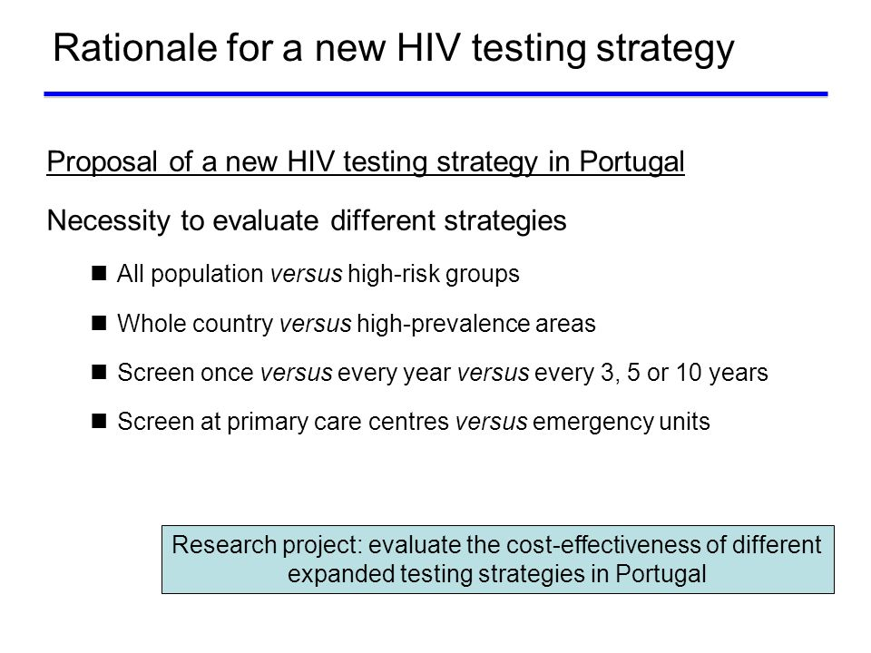 Rationale for a new HIV testing strategy Proposal of a new HIV testing strategy in Portugal Necessity to evaluate different strategies All population versus high-risk groups Whole country versus high-prevalence areas Screen once versus every year versus every 3, 5 or 10 years Screen at primary care centres versus emergency units Research project: evaluate the cost-effectiveness of different expanded testing strategies in Portugal