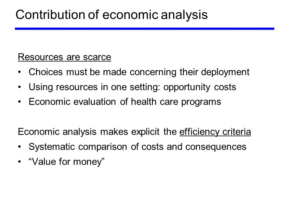 Contribution of economic analysis Choice Treatment A Treatment B COST A COST B CONSEQUENCES B CONSEQUENCES A Cost-effectiveness analysis links costs to a medical outcome: cost of achieving one additional unit of medical outcome, cost per life-year gained, cost per QALY