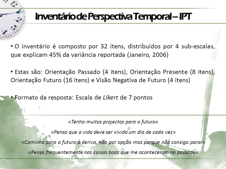 Inventário de Perspectiva Temporal – IPT O inventário é composto por 32 itens, distribuídos por 4 sub-escalas, que explicam 45% da variância reportada (Janeiro, 2006) Estas são: Orientação Passado (4 itens), Orientação Presente (8 itens), Orientação Futuro (16 itens) e Visão Negativa de Futuro (4 itens) Formato da resposta: Escala de Likert de 7 pontos «Tenho muitos projectos para o futuro» «Penso que a vida deve ser vivida um dia de cada vez» «Caminho para o futuro à deriva, não por opção mas porque não consigo parar» «Penso frequentemente nas coisas boas que me aconteceram no passado»