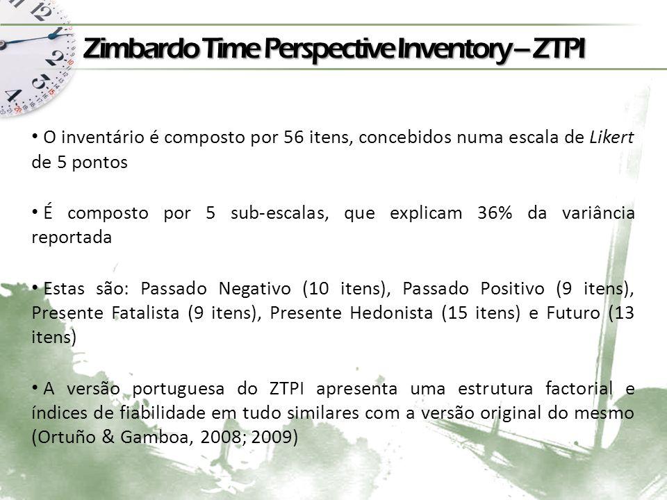 Zimbardo Time Perspective Inventory – ZTPI O inventário é composto por 56 itens, concebidos numa escala de Likert de 5 pontos É composto por 5 sub-escalas, que explicam 36% da variância reportada Estas são: Passado Negativo (10 itens), Passado Positivo (9 itens), Presente Fatalista (9 itens), Presente Hedonista (15 itens) e Futuro (13 itens) A versão portuguesa do ZTPI apresenta uma estrutura factorial e índices de fiabilidade em tudo similares com a versão original do mesmo (Ortuño & Gamboa, 2008; 2009)