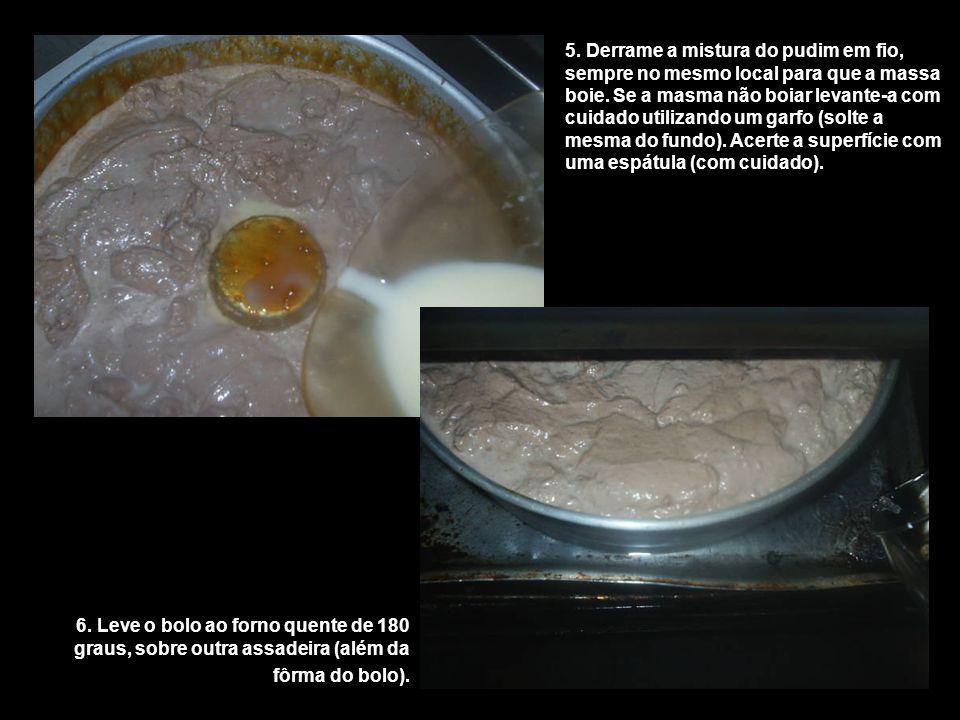 5. Derrame a mistura do pudim em fio, sempre no mesmo local para que a massa boie. Se a masma não boiar levante-a com cuidado utilizando um garfo (sol