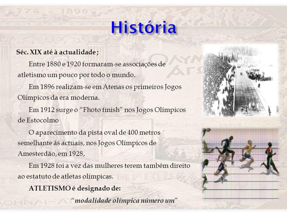 Séc. XIX até à actualidade ; Entre 1880 e 1920 formaram-se associações de atletismo um pouco por todo o mundo. Em 1896 realizam-se em Atenas os primei