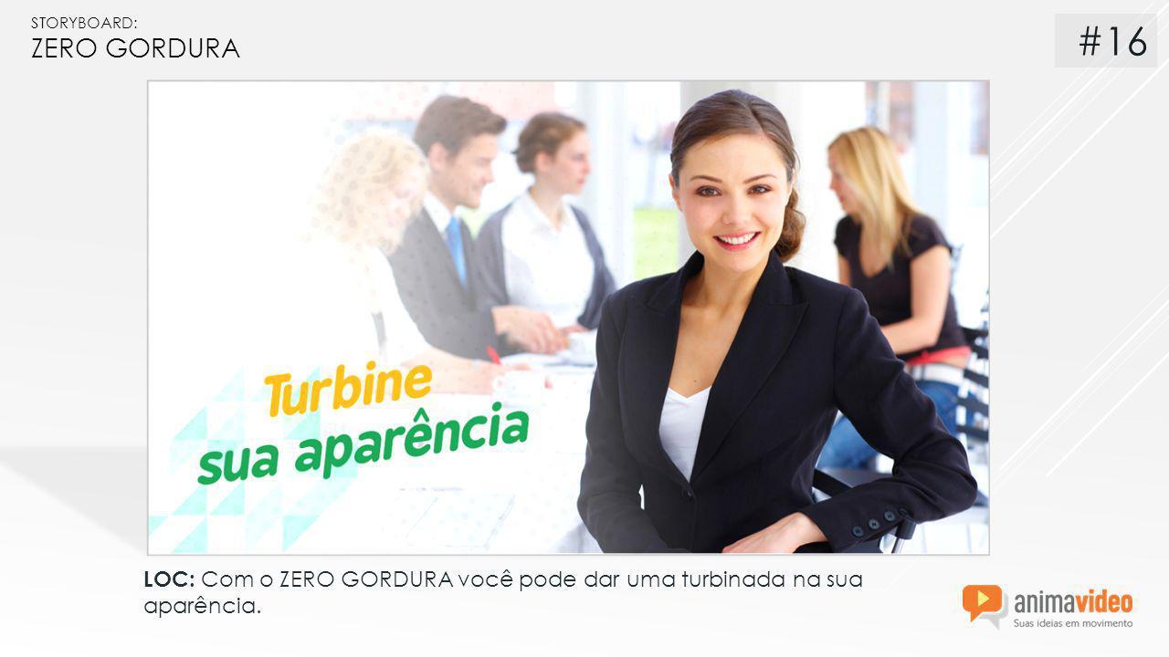 STORYBOARD: ZERO GORDURA LOC: Com o ZERO GORDURA você pode dar uma turbinada na sua aparência. #16