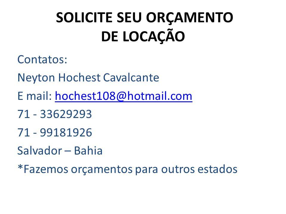 SOLICITE SEU ORÇAMENTO DE LOCAÇÃO Contatos: Neyton Hochest Cavalcante E mail: hochest108@hotmail.comhochest108@hotmail.com 71 - 33629293 71 - 99181926