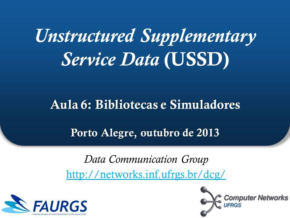 Aula 6: Bibliotecas e Simuladores Porto Alegre, outubro de 2013 Unstructured Supplementary Service Data (USSD) Aula 6: Bibliotecas e Simuladores Porto