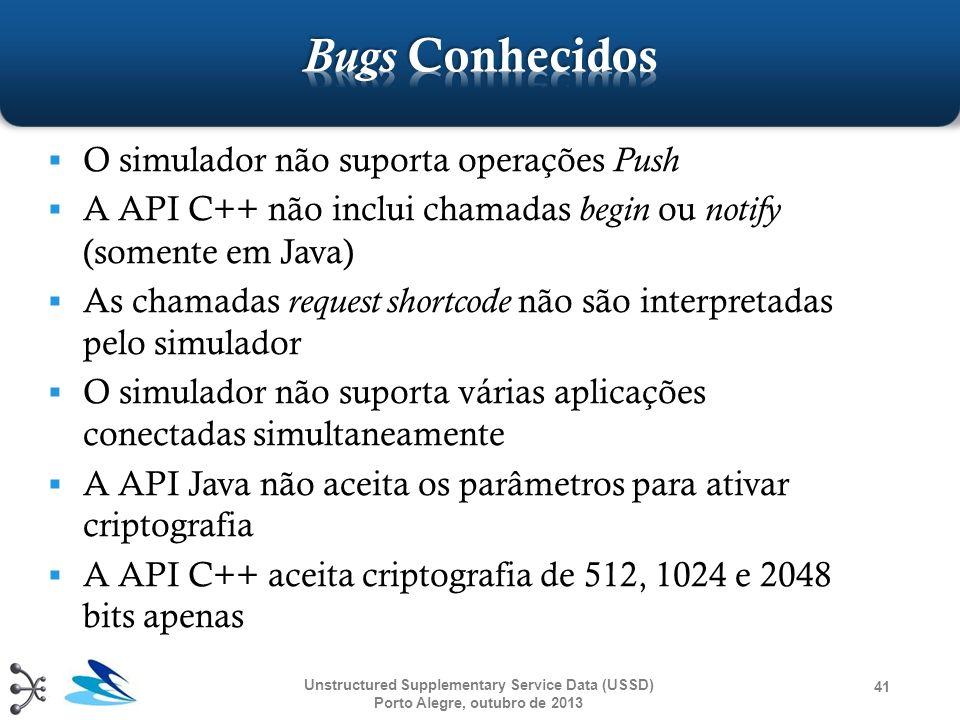Unstructured Supplementary Service Data (USSD) Porto Alegre, outubro de 2013 41 O simulador não suporta operações Push A API C++ não inclui chamadas b