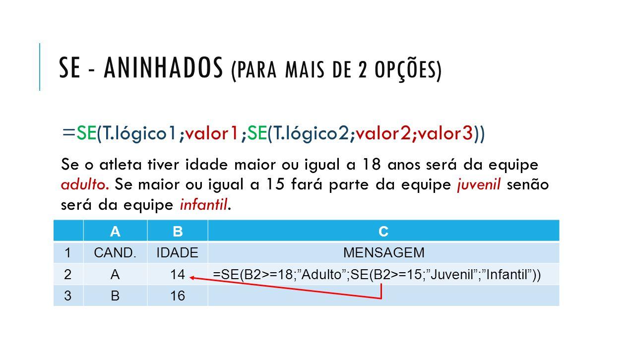 SE - ANINHADOS (PARA MAIS DE 2 OPÇÕES) =SE(T.lógico1;valor1;SE(T.lógico2;valor2;valor3)) Se o atleta tiver idade maior ou igual a 18 anos será da equi