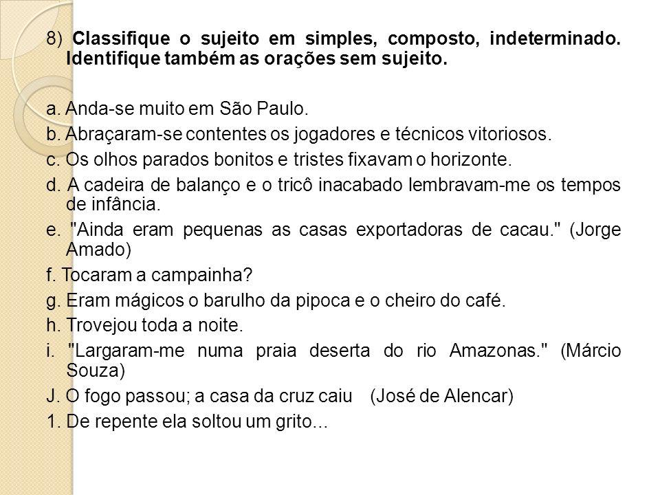 8) Classifique o sujeito em simples, composto, indeterminado. Identifique também as orações sem sujeito. a. Anda-se muito em São Paulo. b. Abraçaram-s