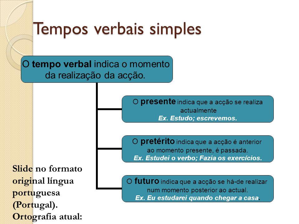 Tempos verbais simples O tempo verbal indica o momento da realização da acção. O presente indica que a acção se realiza actualmente Ex. Estudo; escrev