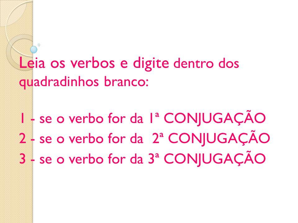 Leia os verbos e digite dentro dos quadradinhos branco: 1 - se o verbo for da 1ª CONJUGAÇÃO 2 - se o verbo for da 2ª CONJUGAÇÃO 3 - se o verbo for da