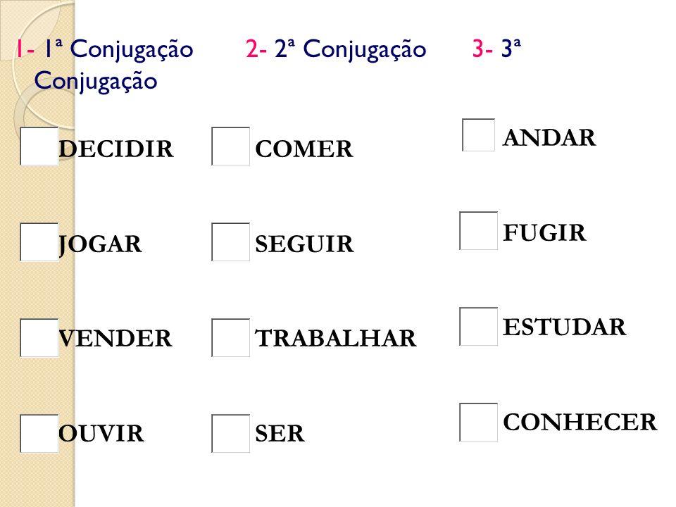 1- 1ª Conjugação 2- 2ª Conjugação 3- 3ª Conjugação DECIDIR JOGAR VENDER OUVIR COMER SEGUIR TRABALHAR SER ANDAR FUGIR ESTUDAR CONHECER