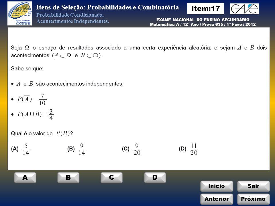 Itens de Seleção: Probabilidades e Combinatória InicioSair AnteriorPróximo EXAME NACIONAL DO ENSINO SECUNDÁRIO Matemática A / 12º Ano / Prova 635 / 1ª Fase / 2012 ABCD Probabilidade Condicionada.