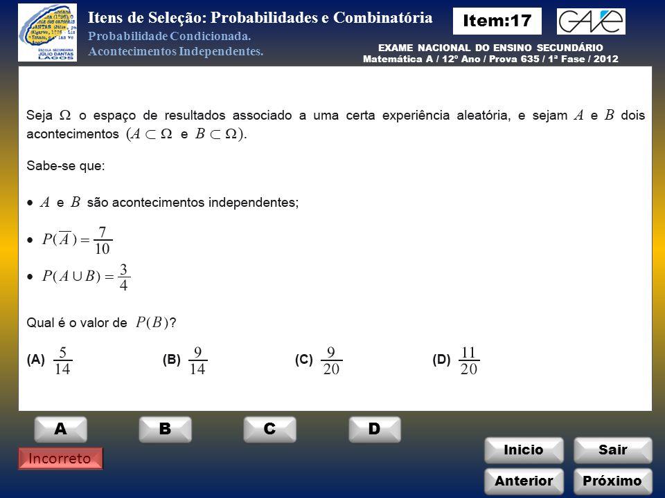 InicioSair Anterior EXAME NACIONAL DO ENSINO SECUNDÁRIO Matemática A / 12º Ano / Prova 635 / 1ª Fase / 2012 ABCD Incorreto Itens de Seleção: Probabilidades e Combinatória Probabilidade Condicionada.