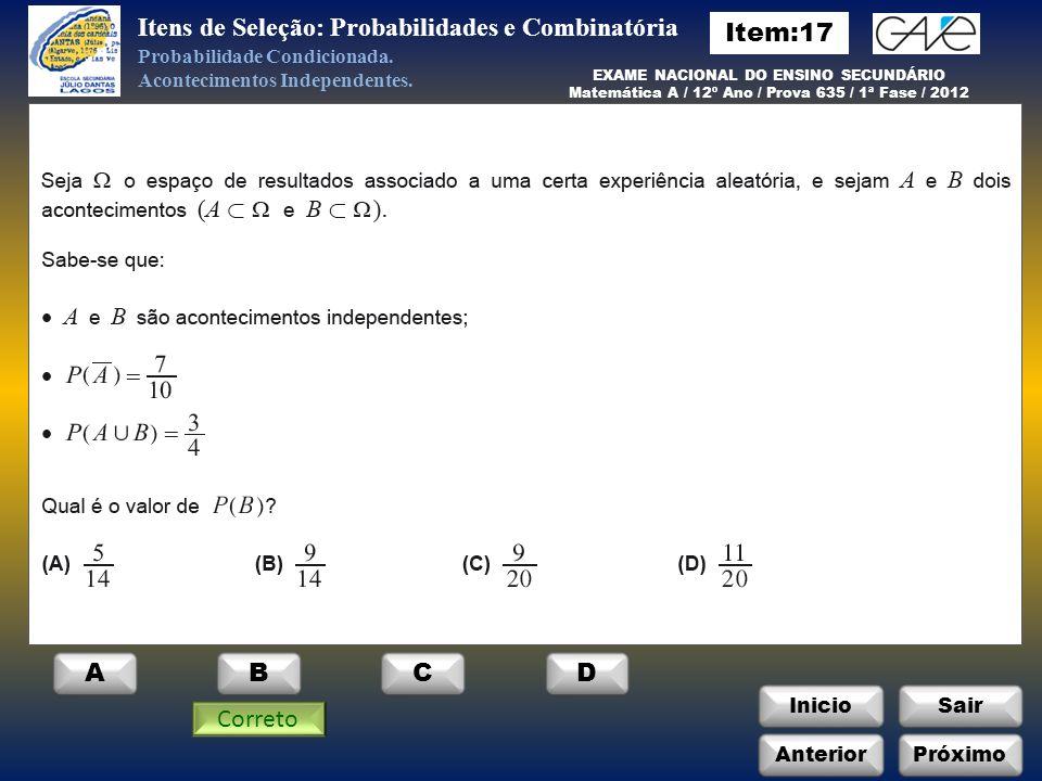 InicioSair Anterior EXAME NACIONAL DO ENSINO SECUNDÁRIO Matemática A / 12º Ano / Prova 635 / 1ª Fase / 2012 ABCD Itens de Seleção: Probabilidades e Combinatória Probabilidade Condicionada.