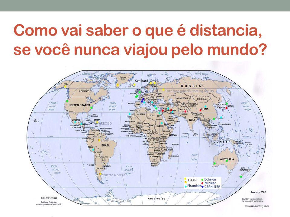 Como vai saber o que é distancia, se você nunca viajou pelo mundo?