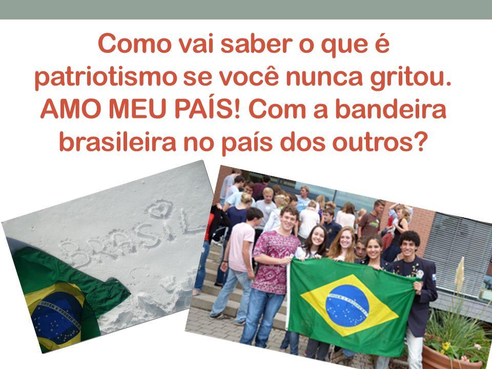 Como vai saber o que é patriotismo se você nunca gritou. AMO MEU PAÍS! Com a bandeira brasileira no país dos outros?