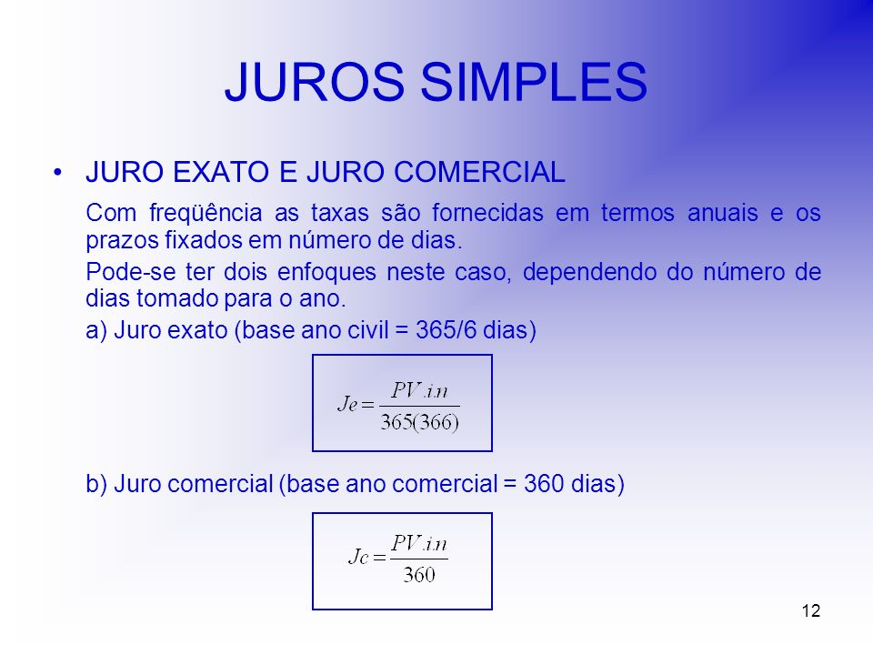 12 JUROS SIMPLES JURO EXATO E JURO COMERCIAL Com freqüência as taxas são fornecidas em termos anuais e os prazos fixados em número de dias.