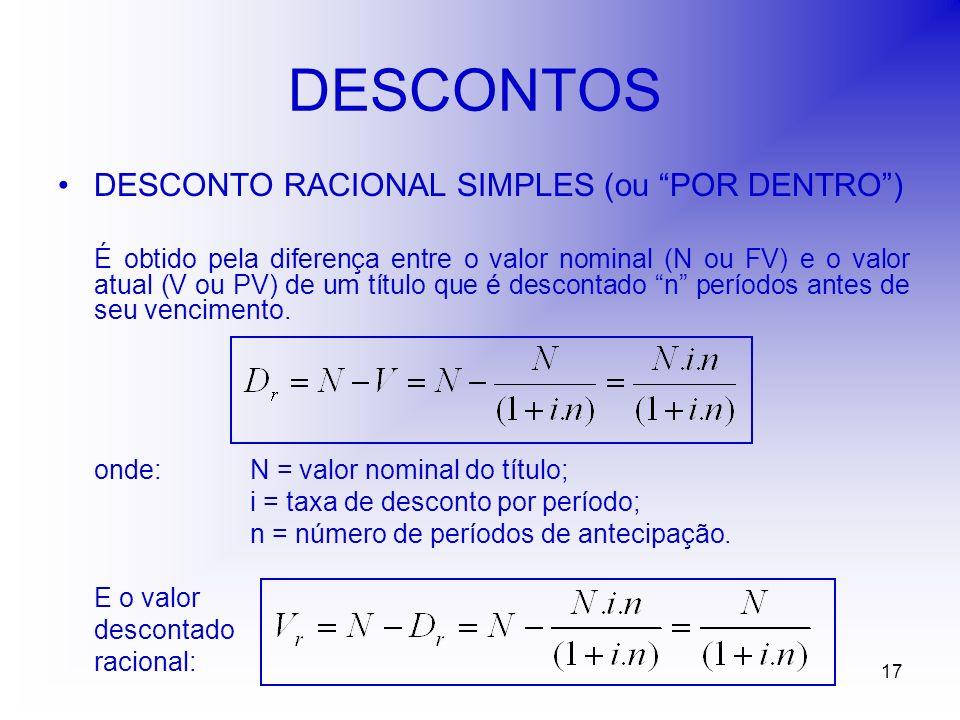 17 DESCONTOS DESCONTO RACIONAL SIMPLES (ou POR DENTRO) É obtido pela diferença entre o valor nominal (N ou FV) e o valor atual (V ou PV) de um título que é descontado n períodos antes de seu vencimento.