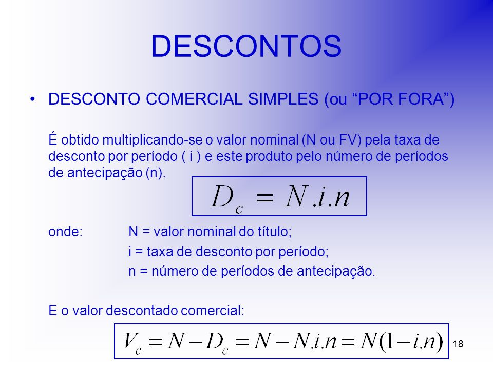 18 DESCONTOS DESCONTO COMERCIAL SIMPLES (ou POR FORA) É obtido multiplicando-se o valor nominal (N ou FV) pela taxa de desconto por período ( i ) e este produto pelo número de períodos de antecipação (n).