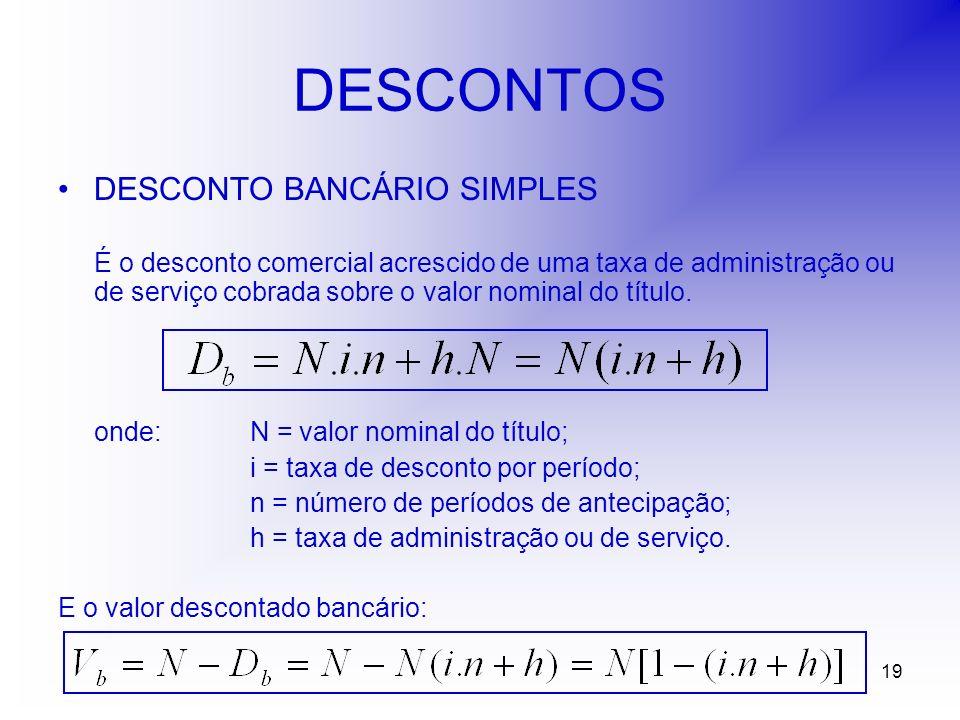 19 DESCONTOS DESCONTO BANCÁRIO SIMPLES É o desconto comercial acrescido de uma taxa de administração ou de serviço cobrada sobre o valor nominal do título.