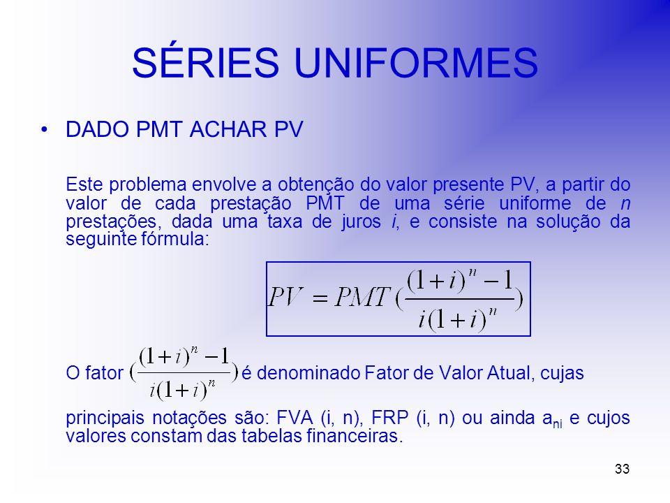 33 SÉRIES UNIFORMES DADO PMT ACHAR PV Este problema envolve a obtenção do valor presente PV, a partir do valor de cada prestação PMT de uma série uniforme de n prestações, dada uma taxa de juros i, e consiste na solução da seguinte fórmula: O fator é denominado Fator de Valor Atual, cujas principais notações são: FVA (i, n), FRP (i, n) ou ainda a ni e cujos valores constam das tabelas financeiras.