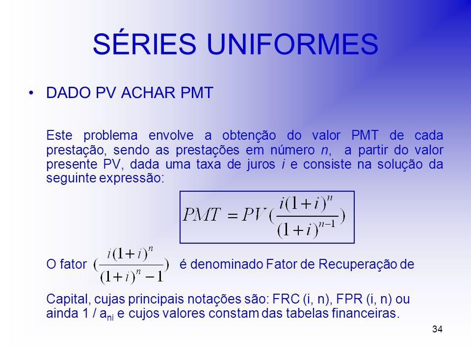34 SÉRIES UNIFORMES DADO PV ACHAR PMT Este problema envolve a obtenção do valor PMT de cada prestação, sendo as prestações em número n, a partir do valor presente PV, dada uma taxa de juros i e consiste na solução da seguinte expressão: O fator é denominado Fator de Recuperação de Capital, cujas principais notações são: FRC (i, n), FPR (i, n) ou ainda 1 / a ni e cujos valores constam das tabelas financeiras.