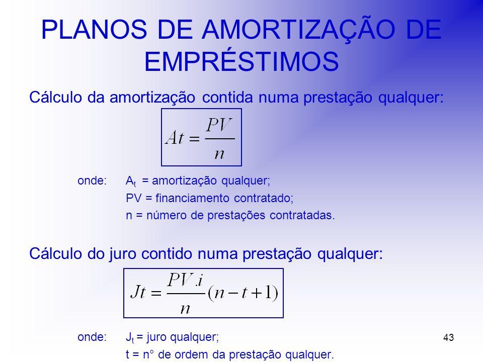 43 PLANOS DE AMORTIZAÇÃO DE EMPRÉSTIMOS Cálculo da amortização contida numa prestação qualquer: onde:A t = amortização qualquer; PV = financiamento contratado; n = número de prestações contratadas.