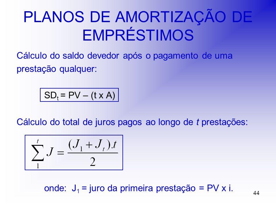 44 PLANOS DE AMORTIZAÇÃO DE EMPRÉSTIMOS Cálculo do saldo devedor após o pagamento de uma prestação qualquer: SD t = PV – (t x A) Cálculo do total de juros pagos ao longo de t prestações: onde:J 1 = juro da primeira prestação = PV x i.