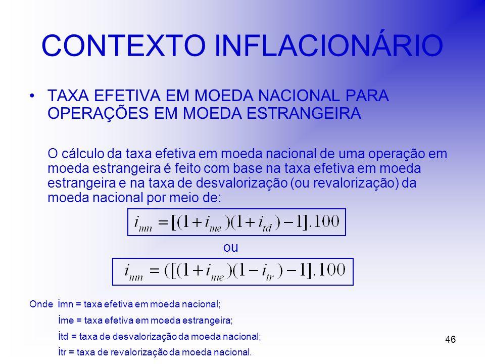 46 CONTEXTO INFLACIONÁRIO TAXA EFETIVA EM MOEDA NACIONAL PARA OPERAÇÕES EM MOEDA ESTRANGEIRA O cálculo da taxa efetiva em moeda nacional de uma operação em moeda estrangeira é feito com base na taxa efetiva em moeda estrangeira e na taxa de desvalorização (ou revalorização) da moeda nacional por meio de: ou Onde i mn = taxa efetiva em moeda nacional; i me = taxa efetiva em moeda estrangeira; i td = taxa de desvalorização da moeda nacional; i tr = taxa de revalorização da moeda nacional.