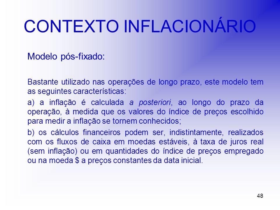 48 CONTEXTO INFLACIONÁRIO Modelo pós-fixado: Bastante utilizado nas operações de longo prazo, este modelo tem as seguintes características: a) a inflação é calculada a posteriori, ao longo do prazo da operação, à medida que os valores do índice de preços escolhido para medir a inflação se tornem conhecidos; b) os cálculos financeiros podem ser, indistintamente, realizados com os fluxos de caixa em moedas estáveis, à taxa de juros real (sem inflação) ou em quantidades do índice de preços empregado ou na moeda $ a preços constantes da data inicial.