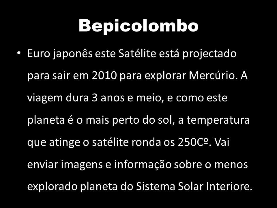 Bepicolombo Euro japonês este Satélite está projectado para sair em 2010 para explorar Mercúrio. A viagem dura 3 anos e meio, e como este planeta é o
