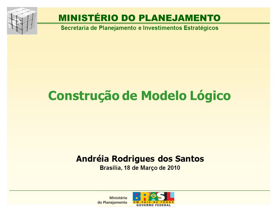 MINISTÉRIO DO PLANEJAMENTO Construção de Modelo Lógico Andréia Rodrigues dos Santos Brasília, 18 de Março de 2010 Secretaria de Planejamento e Investi
