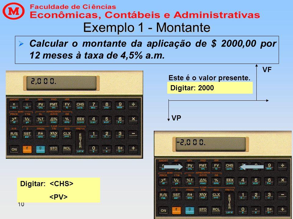 10 Exemplo 1 - Montante Calcular o montante da aplicação de $ 2000,00 por 12 meses à taxa de 4,5% a.m. Digitar: 2000 Digitar: Este é o valor presente.