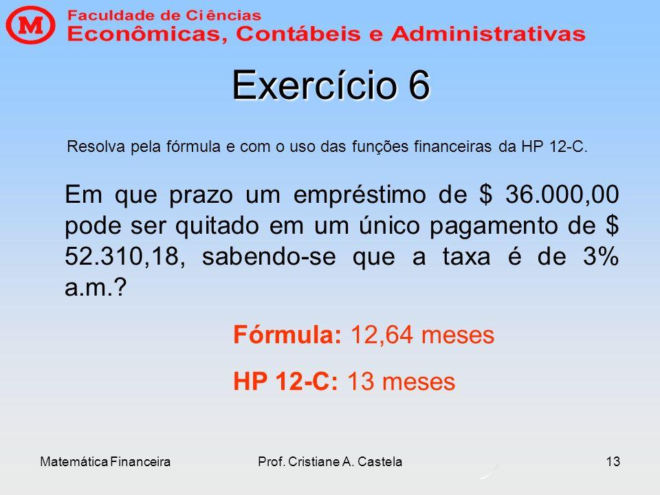 Matemática FinanceiraProf. Cristiane A. Castela13 Exercício 6 Em que prazo um empréstimo de $ 36.000,00 pode ser quitado em um único pagamento de $ 52