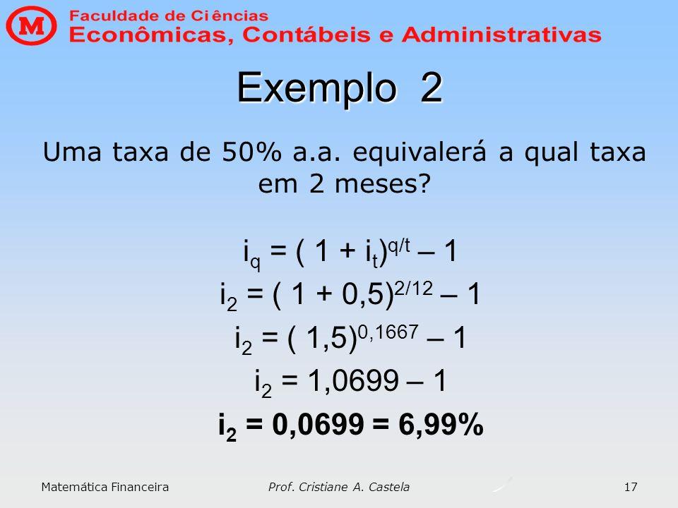 Matemática Financeira Prof. Cristiane A. Castela 17 Exemplo 2 i q = ( 1 + i t ) q/t – 1 i 2 = ( 1 + 0,5) 2/12 – 1 i 2 = ( 1,5) 0,1667 – 1 i 2 = 1,0699