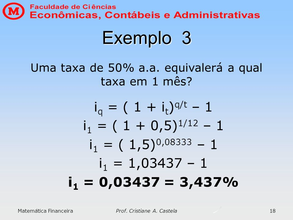 Matemática Financeira Prof. Cristiane A. Castela 18 i q = ( 1 + i t ) q/t – 1 i 1 = ( 1 + 0,5) 1/12 – 1 i 1 = ( 1,5) 0,08333 – 1 i 1 = 1,03437 – 1 i 1