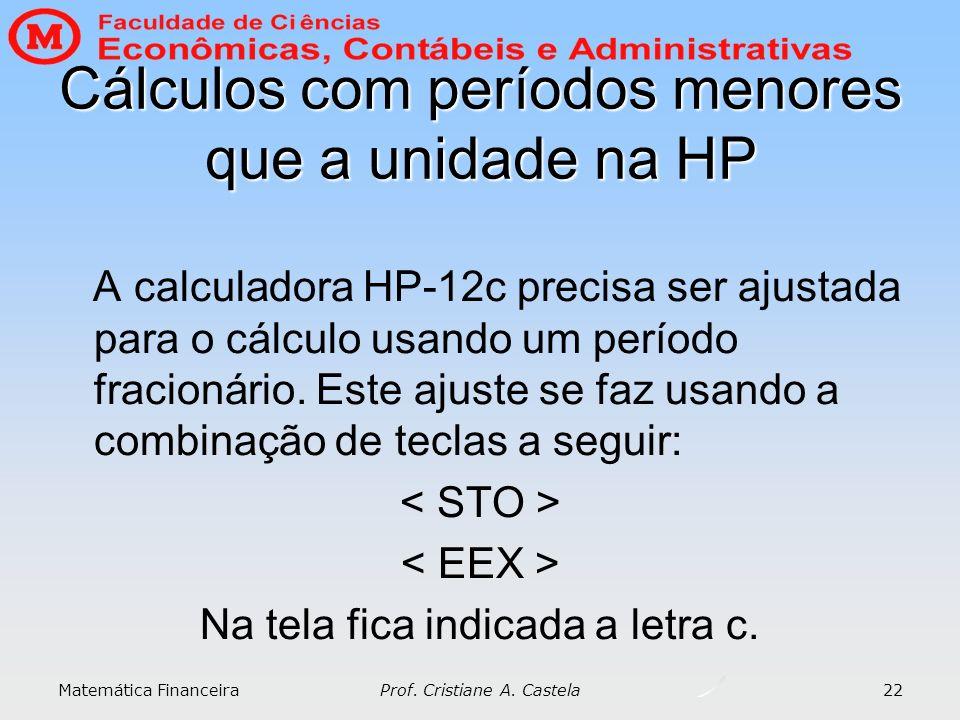 Matemática Financeira Prof. Cristiane A. Castela 22 Cálculos com períodos menores que a unidade na HP A calculadora HP-12c precisa ser ajustada para o