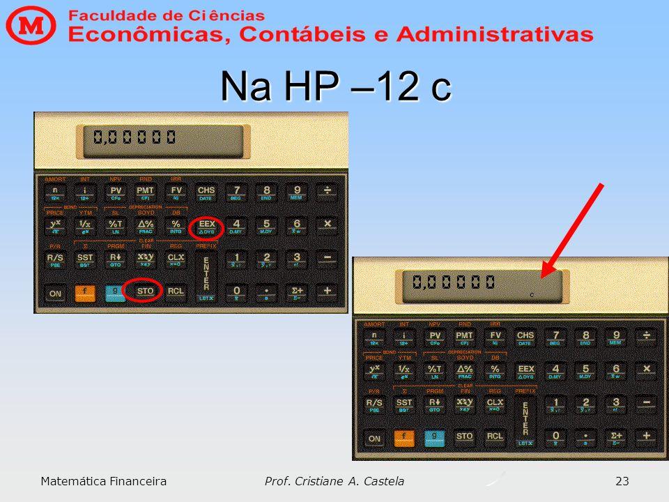 Matemática Financeira Prof. Cristiane A. Castela 23 Na HP –12 c