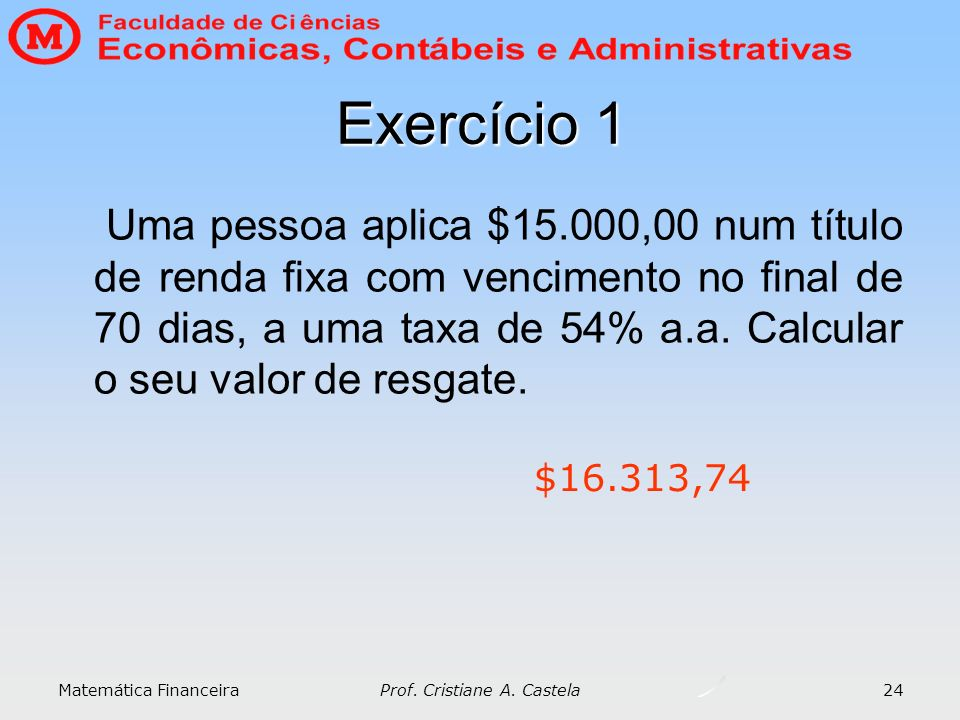 Matemática Financeira Prof. Cristiane A. Castela 24 Exercício 1 Uma pessoa aplica $15.000,00 num título de renda fixa com vencimento no final de 70 di
