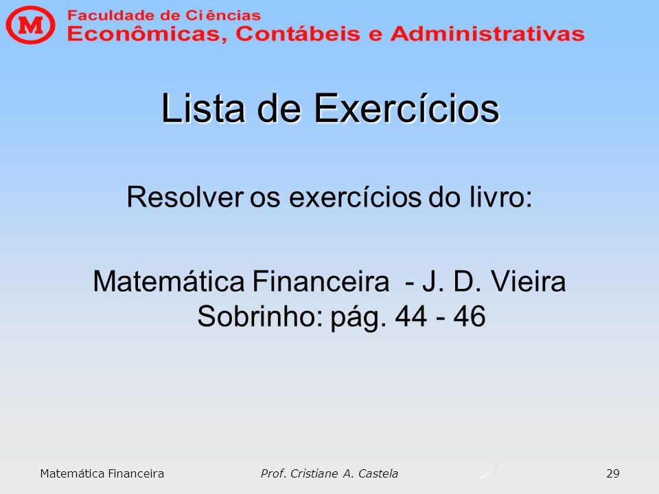 Matemática Financeira Prof. Cristiane A. Castela 29 Lista de Exercícios Resolver os exercícios do livro: Matemática Financeira - J. D. Vieira Sobrinho
