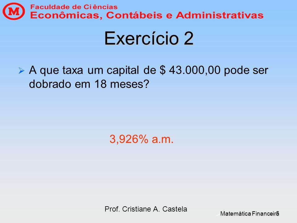 Matemática Financeira Prof. Cristiane A. Castela 5 Exercício 2 A que taxa um capital de $ 43.000,00 pode ser dobrado em 18 meses? 3,926% a.m.