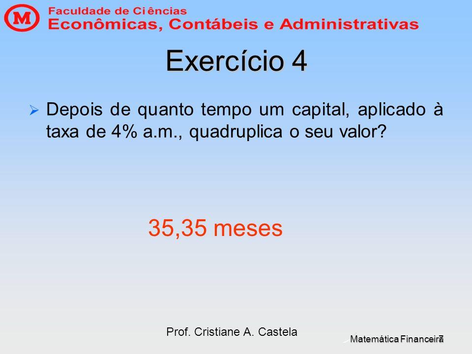 Matemática Financeira Prof. Cristiane A. Castela 7 Exercício 4 Depois de quanto tempo um capital, aplicado à taxa de 4% a.m., quadruplica o seu valor?