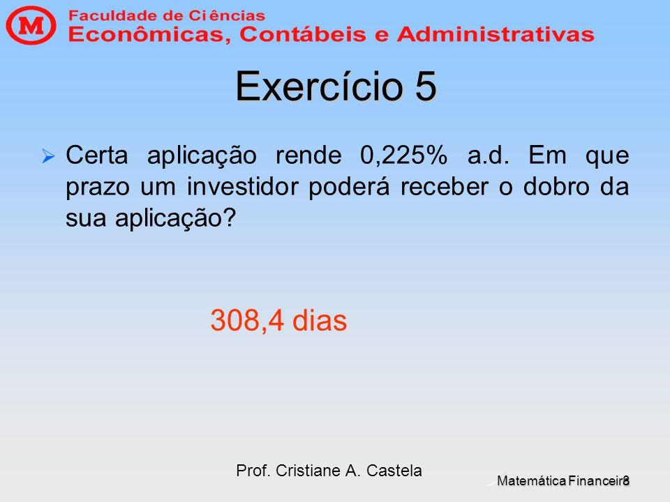 Matemática Financeira Prof. Cristiane A. Castela 8 Exercício 5 Certa aplicação rende 0,225% a.d. Em que prazo um investidor poderá receber o dobro da