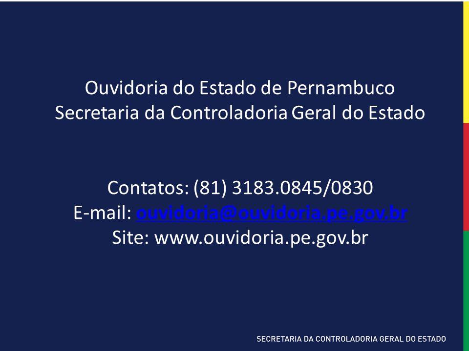 Ouvidoria do Estado de Pernambuco Secretaria da Controladoria Geral do Estado Contatos: (81) 3183.0845/0830 E-mail: ouvidoria@ouvidoria.pe.gov.brouvidoria@ouvidoria.pe.gov.br Site: www.ouvidoria.pe.gov.br