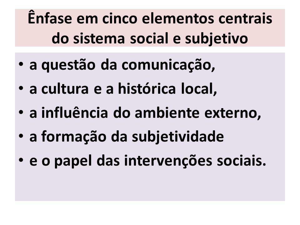 Ênfase em cinco elementos centrais do sistema social e subjetivo a questão da comunicação, a cultura e a histórica local, a influência do ambiente externo, a formação da subjetividade e o papel das intervenções sociais.