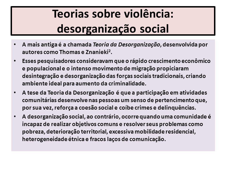 Teorias sobre violência: desorganização social A mais antiga é a chamada Teoria da Desorganização, desenvolvida por autores como Thomas e Znanieki 2.