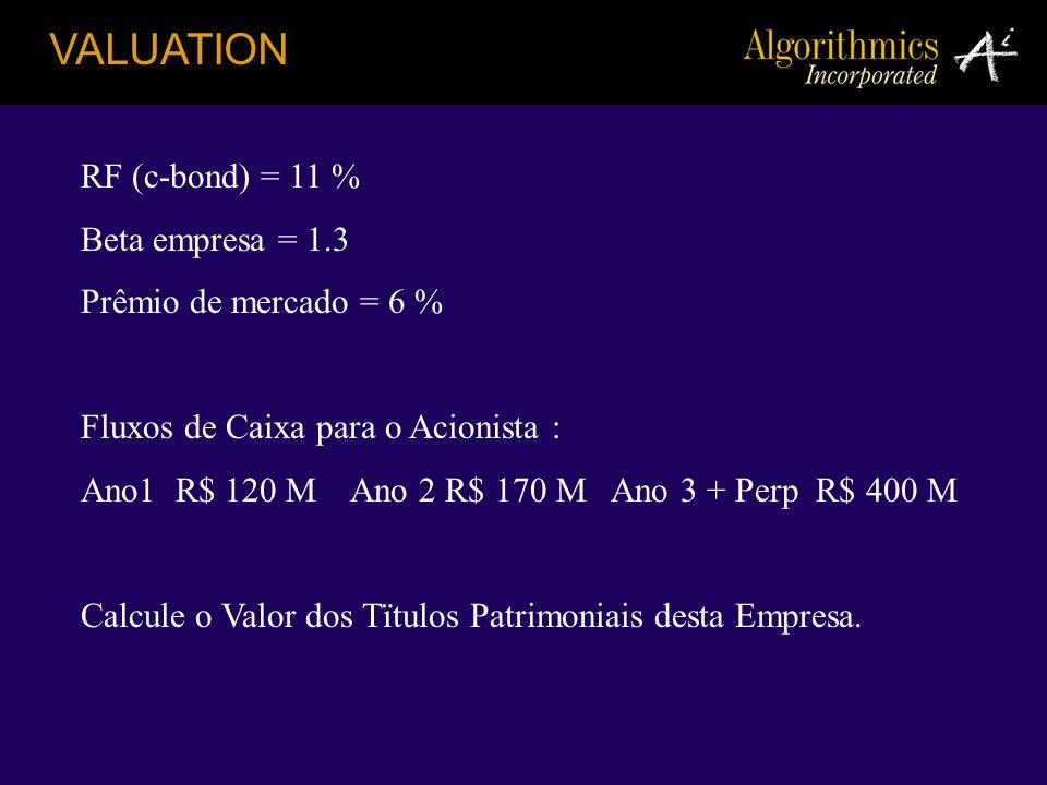 VALUATION RF (c-bond) = 11 % Beta empresa = 1.3 Prêmio de mercado = 6 % Fluxos de Caixa para o Acionista : Ano1 R$ 120 M Ano 2 R$ 170 M Ano 3 + Perp R