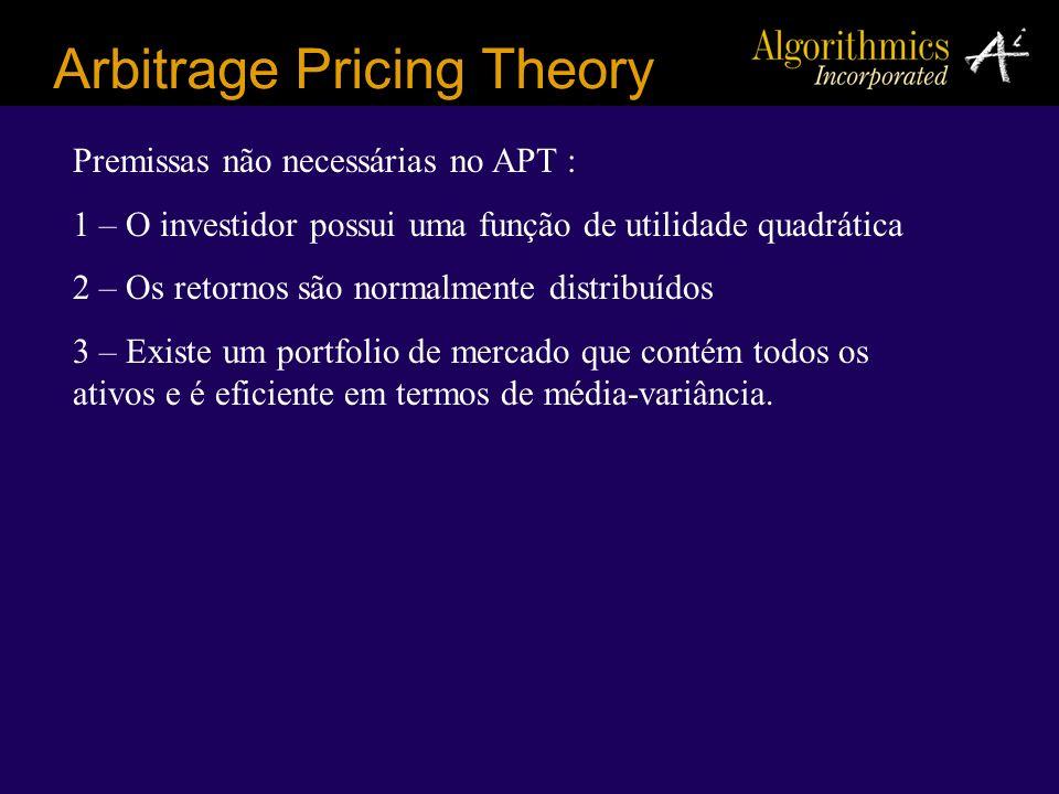 Arbitrage Pricing Theory Premissas não necessárias no APT : 1 – O investidor possui uma função de utilidade quadrática 2 – Os retornos são normalmente