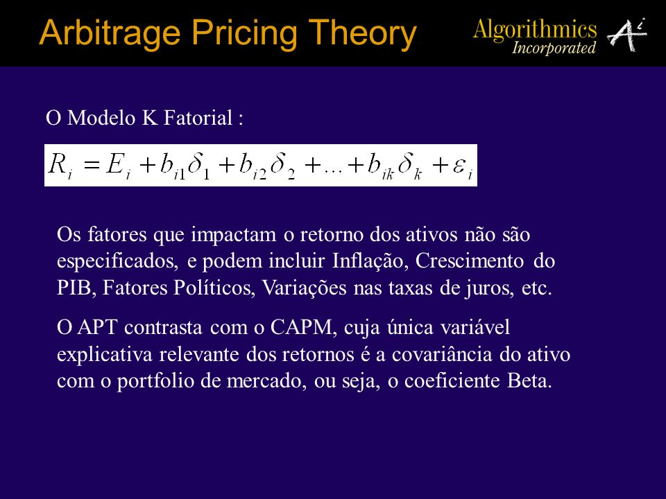 O Modelo K Fatorial : Arbitrage Pricing Theory Os fatores que impactam o retorno dos ativos não são especificados, e podem incluir Inflação, Crescimen
