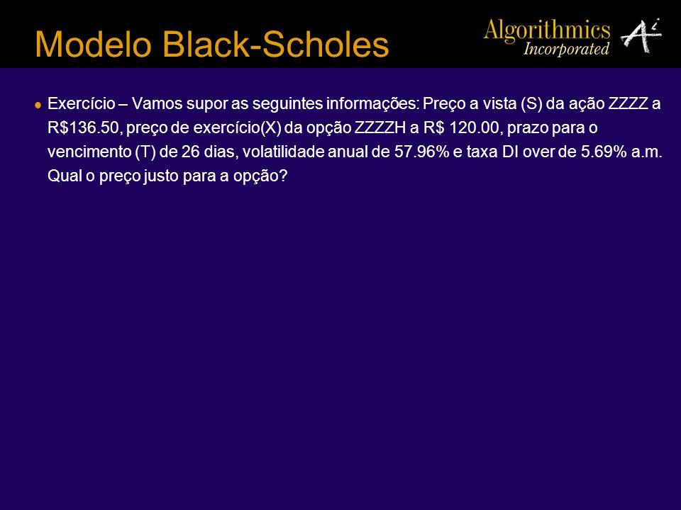 Modelo Black-Scholes Exercício – Vamos supor as seguintes informações: Preço a vista (S) da ação ZZZZ a R$136.50, preço de exercício(X) da opção ZZZZH